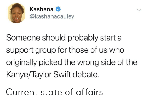 state of affairs: Kashana  @kashanacauley  Someone should probably starta  support group for those of us who  originally picked the wrong side of the  Kanye/Taylor Swift debate. Current state of affairs