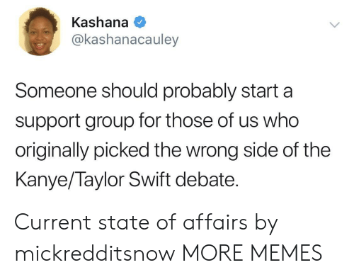 state of affairs: Kashana  @kashanacauley  Someone should probably starta  support group for those of us who  originally picked the wrong side of the  Kanye/Taylor Swift debate. Current state of affairs by mickredditsnow MORE MEMES