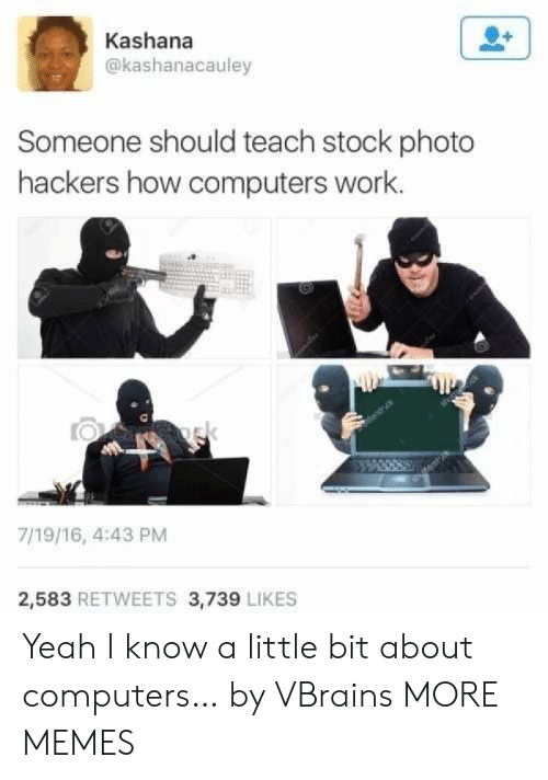 Computers, Dank, and Memes: Kashana  @kashanacauley  Someone should teach stock photo  hackers how computers work.  ek  7/19/16, 4:43 PM  2,583 RETWEETS 3,739 LIKES Yeah I know a little bit about computers… by VBrains MORE MEMES