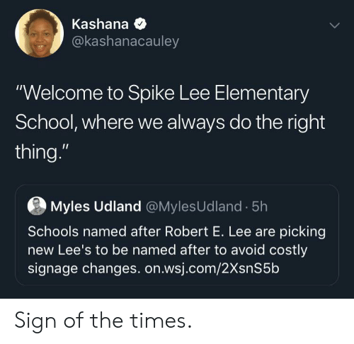 "School, Spike Lee, and Elementary: Kashana  @kashanacauley  ""Welcome to Spike Lee Elementary  School, where we always do the right  thing.""  Myles Udland @MylesUdland 5h  Schools named after Robert E. Lee are picking  new Lee's to be named after to avoid costly  signage changes. on.wsj.com/2XsnS5b Sign of the times."