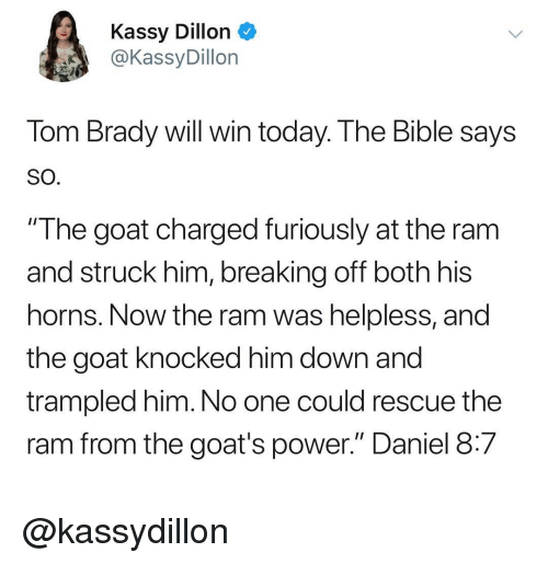 """Tom Brady, Goat, and Bible: Kassy Dillon  @KassyDillon  Tom Brady will win today. The Bible says  SO  """"The goat charged furiously at the ram  and struck him, breaking off both his  horns. Now the ram was helpless, and  the goat knocked him down and  trampled him. No one could rescue the  ram from the goat's power."""" Daniel 8:7 @kassydillon"""