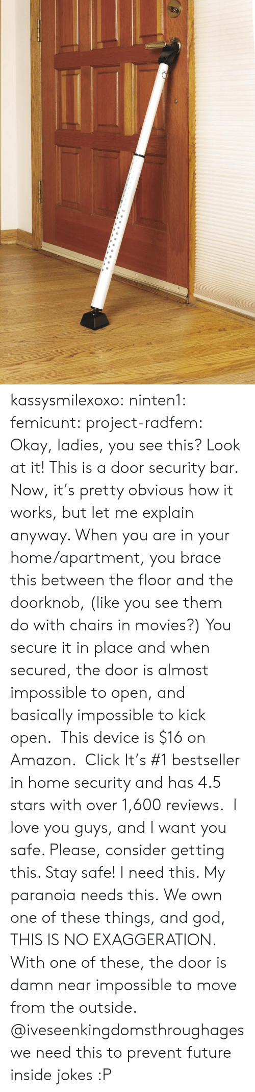 In Home: kassysmilexoxo:  ninten1:  femicunt:  project-radfem:   Okay, ladies, you see this? Look at it! This is a door security bar. Now, it's pretty obvious how it works, but let me explain anyway. When you are in your home/apartment, you brace this between the floor and the doorknob, (like you see them do with chairs in movies?) You secure it in place and when secured, the door is almost impossible to open, and basically impossible to kick open. This device is $16 on Amazon.Click It's #1 bestseller in home security and has 4.5 stars with over 1,600 reviews. I love you guys, and I want you safe. Please, consider getting this. Stay safe!  I need this. My paranoia needs this.  We own one of these things, and god, THIS IS NO EXAGGERATION. With one of these, the door is damn near impossible to move from the outside.   @iveseenkingdomsthroughages we need this to prevent future inside jokes :P
