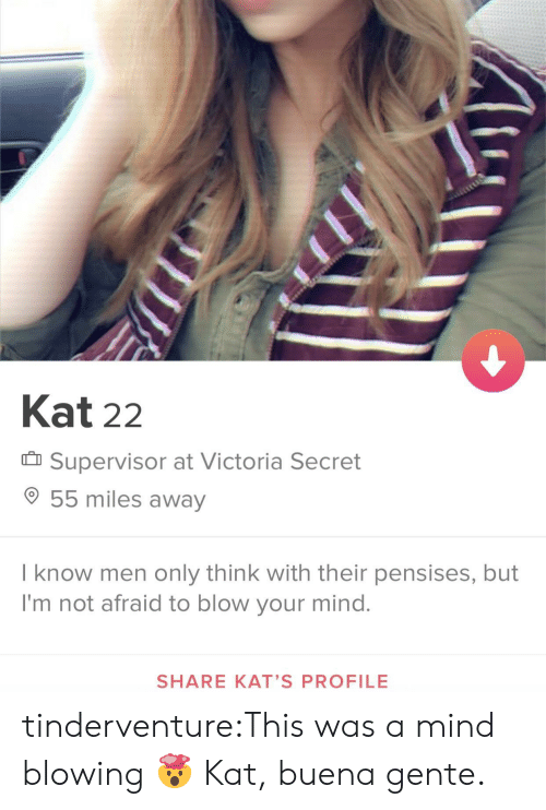 blow your mind: Kat 22  Supervisor at Victoria Secret  55 miles away  I know men only think with their pensises, but  I'm not afraid to blow your mind.  SHARE KAT'S PROFILE tinderventure:This was a mind blowing 🤯  Kat, buena gente.