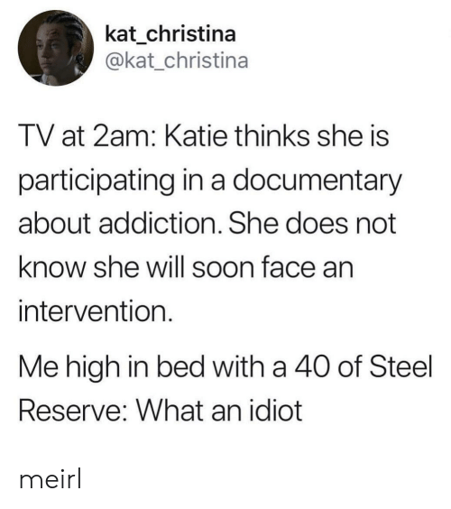 Participating: kat_christina  @kat_christina  TV at 2am: Katie thinks she is  participating in a documentary  about addiction. She does not  know she will soon face an  intervention  Me high in bed with a 40 of Steel  Reserve: What an idiot meirl