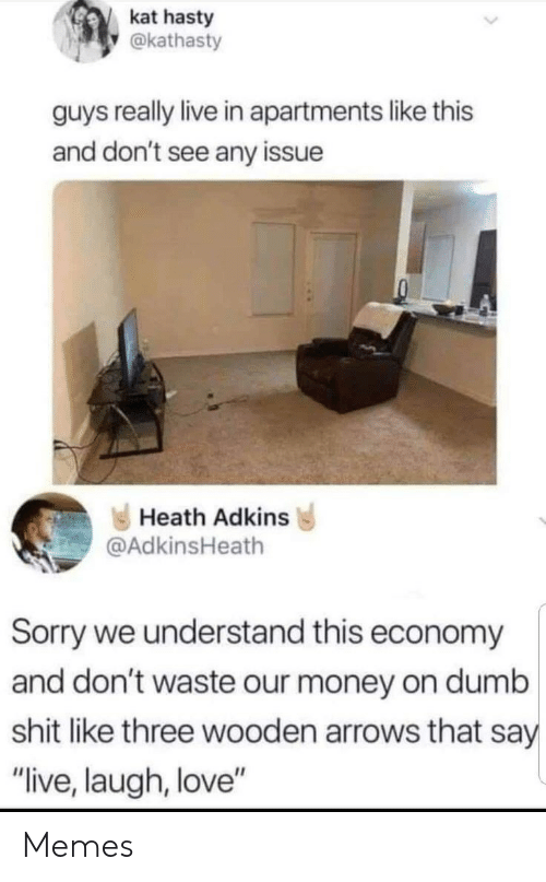 "Arrows: kat hasty  @kathasty  guys really live in apartments like this  and don't see any issue  Heath Adkins  @AdkinsHeath  Sorry we understand this economy  and don't waste our money on dumb  shit like three wooden arrows that say  ""live, laugh, love"" Memes"
