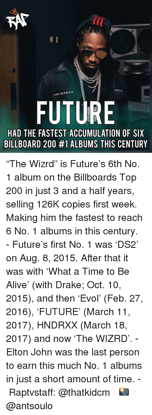 "Alive, Bailey Jay, and Billboard: KAT  lC  FUTURE  HAD THE FASTEST ACCUMULATION OF SIX  BILLBOARD 200 #1 ALBUMS THIS CENTURY ""The Wizrd"" is Future's 6th No. 1 album on the Billboards Top 200 in just 3 and a half years, selling 126K copies first week. Making him the fastest to reach 6 No. 1 albums in this century.⁣ -⁣ Future's first No. 1 was 'DS2' on Aug. 8, 2015. After that it was with 'What a Time to Be Alive' (with Drake; Oct. 10, 2015), and then 'Evol' (Feb. 27, 2016), 'FUTURE' (March 11, 2017), HNDRXX (March 18, 2017) and now 'The WIZRD'.⁣ -⁣ Elton John was the last person to earn this much No. 1 albums in just a short amount of time.⁣ -⁣ Raptvstaff: @thatkidcm⁣ 📸 @antsoulo⁣"