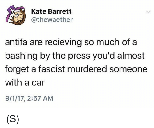 Carli: Kate Barrett  @thewaether  antifa are recieving so much of a  bashing by the press you'd almost  forget a fascist murdered someone  with a car  9/1/17, 2:57 AM (S)