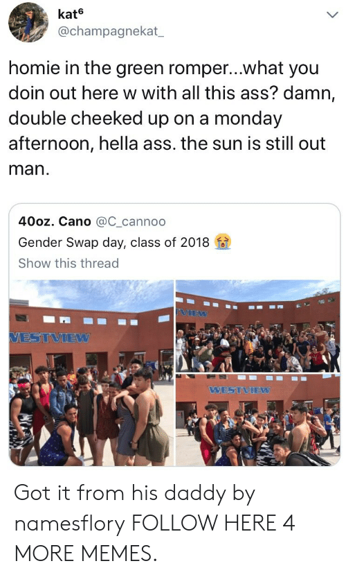 Cano: kate  @champagnekat  homie in the green romper...what you  doin out here w with all this ass? damn,  double cheeked up on a monday  afternoon, hella ass. the sun is still out  man  40oz. Cano @C_cannoo  Gender Swap day, class of 2018  Show this thread  VIEW  VESTVIEW  WESTVIEW Got it from his daddy by namesflory FOLLOW HERE 4 MORE MEMES.