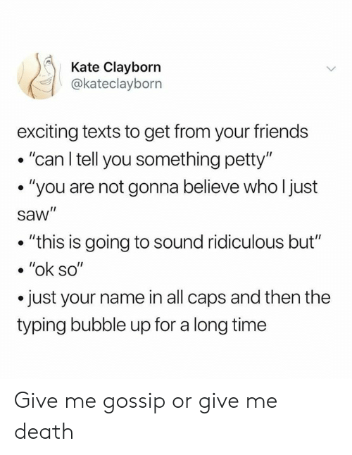 """Dank, Friends, and Petty: Kate Clayborn  @kateclayborn  exciting texts to get from your friends  . """"can l tell you something petty""""  . """"you are not gonna believe who ljust  saw""""  . """"this is going to sound ridiculous but""""  .""""ok so""""  just your name in all caps and then the  typing bubble up for a long time Give me gossip or give me death"""