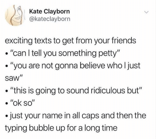 "exciting: Kate Clayborn  @kateclayborn  exciting texts to get from your friends  .""can l tell you something petty""  . ""you are not gonna believe who l just  saw""  . ""this is going to sound ridiculous but""  . ""ok so""  .just your name in all caps and then the  typing bubble up for a long time"