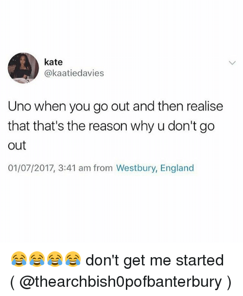 katee: kate  @kaatiedavies  Uno when you go out and then realise  that that's the reason why u don't go  out  01/07/2017, 3:41 am from Westbury, England 😂😂😂😂 don't get me started ( @thearchbish0pofbanterbury )