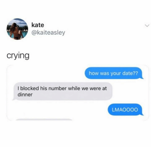 Crying, Date, and How: kate  @kaiteasley  crying  how was your date??  I blocked his number while we were at  dinner  LMAOO00