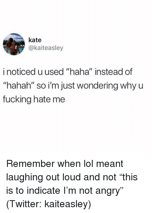 "Fucking, Lol, and Twitter: kate  @kaiteasley  i noticed u used ""haha"" instead of  ""hahah"" so i'm just wondering why u  fucking hate me Remember when lol meant laughing out loud and not ""this is to indicate I'm not angry"" (Twitter: kaiteasley)"