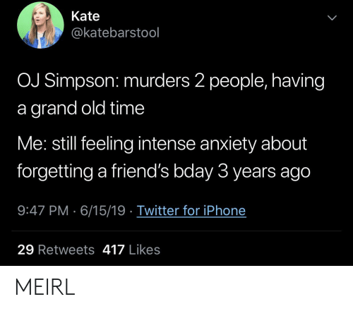 Murders: Kate  @katebarstool  OJ Simpson: murders 2 people, having  grand old time  Me: still feeling intense anxiety about  forgetting a friend's bday 3 years ago  9:47 PM 6/15/19 Twitter for iPhone  29 Retweets 417 Likes MEIRL