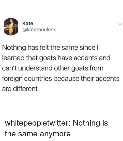 accents: Kate  @katemoulesx  Nothing has felt the same sincel  learned that goats have accents and  can't understand other goats from  foreign countries because their accents  are different whitepeopletwitter:  Nothing is the same anymore.