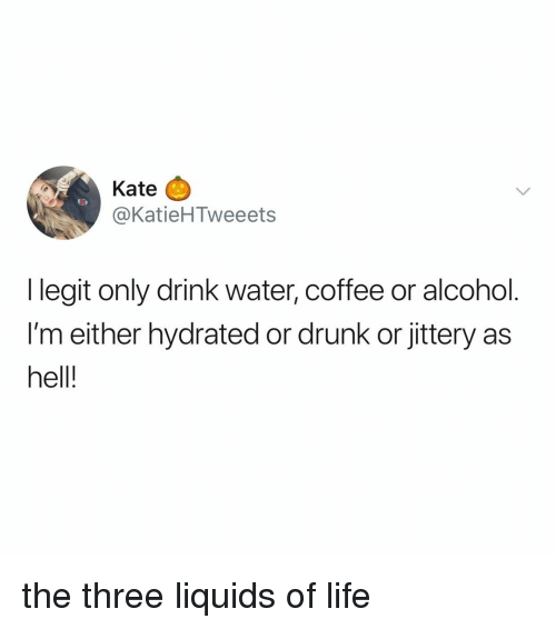 Drunk, Life, and Alcohol: Kate  @KatieHTweeets  I legit only drink water, coffee or alcohol.  I'm either hydrated or drunk or jittery as  hell! the three liquids of life