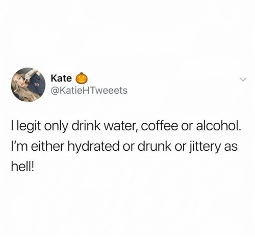 Dank, Drunk, and Alcohol: Kate  @KatieHTweeets  I legit only drink water, coffee or alcohol  I'm either hydrated or drunk or jittery as  hell!