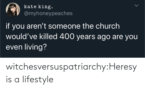 Church: kate king.  @myhoneypeaches  if you aren't someone the church  would've killed 400 years ago are you  even living? witchesversuspatriarchy:Heresy is a lifestyle