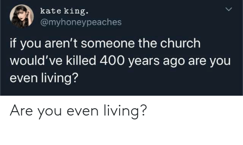 Church: kate king.  @myhoneypeaches  if you aren't someone the church  would've killed 400 years ago are you  even living? Are you even living?