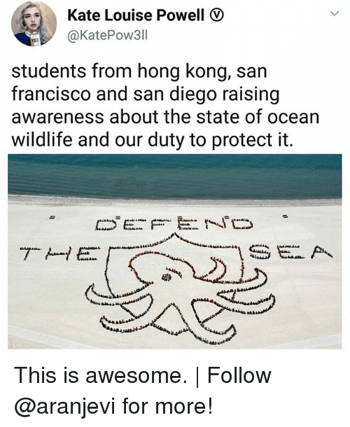katee: Kate Louise Powell  @KatePow311  students from hong kong, san  francisco and san diego raising  awareness about the state of ocean  wildlife and our duty to protect it. This is awesome.   Follow @aranjevi for more!
