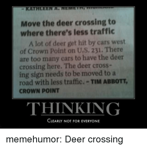 abbott: KATE  Move the deer crossing to  where there's less traffic  A lot of deer get hit by cars west  of Crown Point on U.S. 231. There  are too many cars to have the deer  crossing here. The deer cross-  ing sign needs to be moved to a  road with less traffic.-TIM ABBOTT,  CROWN POINT  THINKING  CLEARLY NOT FOR EVERYONE memehumor:  Deer crossing