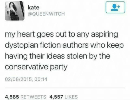 Memes, Party, and Heart: kate  @QUEENWITCH  my heart goes out to any aspiring  dystopian fiction authors who keep  having their ideas stolen by the  conservative party  02/08/2015, 00:14  4,585 RETWEETS 4,557 LIKES