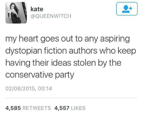 Conservative: kate  @QUEENWITCH  my heart goes out to any aspiring  dystopian fiction authors who keep  having their ideas stolen by the  conservative party  02/08/2015, 00:14  4,585 RETWEETS 4,557 LIKES