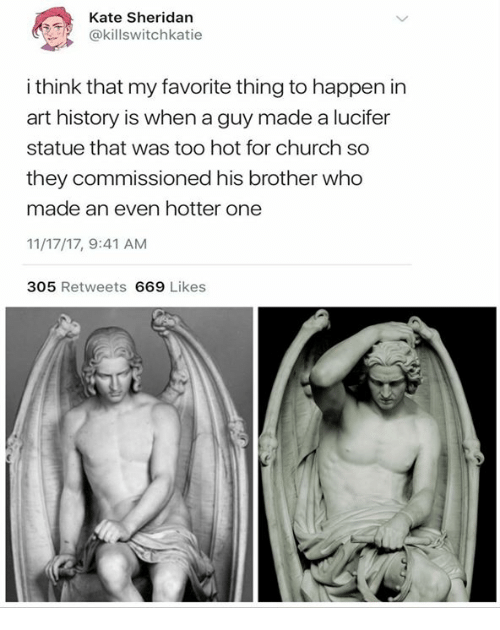 art history: Kate Sheridan  @killswitchkatie  i think that my favorite thing to happen in  art history is when a guy made a lucifer  statue that was too hot for church so  they commissioned his brother who  made an even hotter one  11/17/17, 9:41 AM  305 Retweets 669 Likes