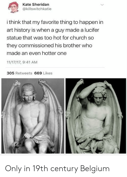Belgium, Church, and Lucifer: Kate Sheridan  @killswitchkatie  i think that my favorite thing to happen in  art history is when a guy made a lucifer  statue that was too hot for church so  they commissioned his brother who  made an even hotter one  11/17/17, 9:41 AM  305 Retweets 669 Likes Only in 19th century Belgium