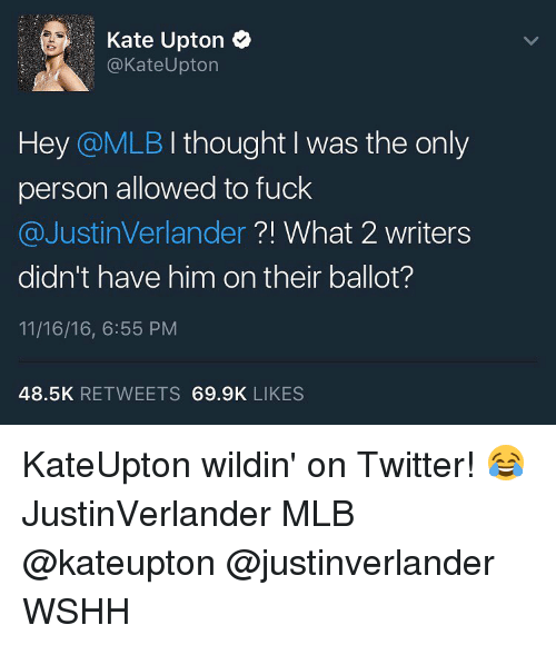 verlander: Kate Upton  Kate Upton  Hey @MLB I thought I was the only  person allowed to fuck  @Justin Verlander  What 2 writers  didn't have him on their ballot?  11/16/16, 6:55 PM  48.5K  RETWEETS  69.9K  LIKES KateUpton wildin' on Twitter! 😂 JustinVerlander MLB @kateupton @justinverlander WSHH