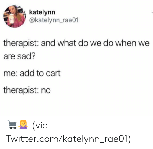 Dank, Twitter, and Sad: katelynn  @katelynn_rae01  therapist: and what do we do when we  are sad?  me: add to cart  therapist: no 🛒🤷‍♀️  (via Twitter.com/katelynn_rae01)