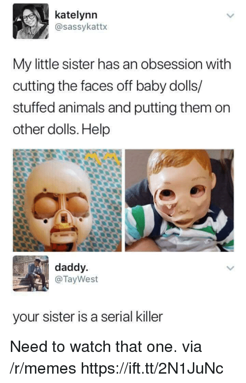Animals, Memes, and Help: katelynn  @sassykattx  My little sister has an obsession with  cutting the faces off baby dolls/  stuffed animals and putting them on  other dolls. Help  daddy.  @TayWest  your sister is a serial killer Need to watch that one. via /r/memes https://ift.tt/2N1JuNc