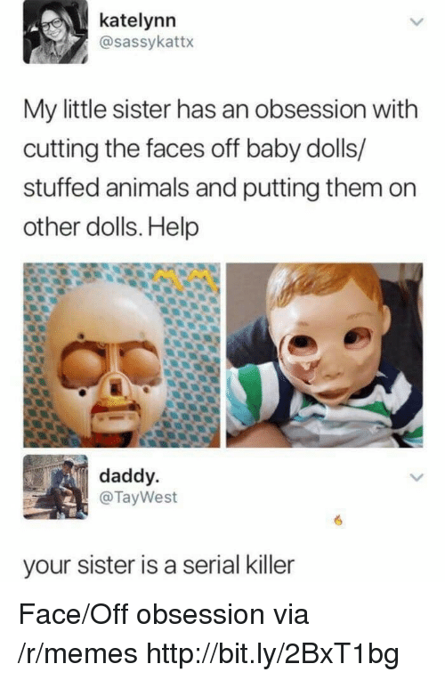 serial killer: katelynn  @sassykattx  My little sister has an obsession with  cutting the faces off baby dolls/  stuffed animals and putting them on  other dolls. Help  daddy  @TayWest  your sister is a serial killer Face/Off obsession via /r/memes http://bit.ly/2BxT1bg