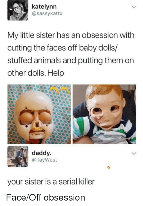 serial killer: katelynn  @sassykattx  My little sister has an obsession with  cutting the faces off baby dolls/  stuffed animals and putting them on  other dolls. Help  daddy  @TayWest  your sister is a serial killer Face/Off obsession