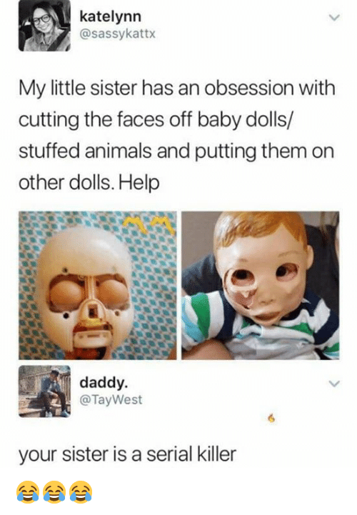 serial killer: katelynn  @sassykattx  My little sister has an obsession with  cutting the faces off baby dolls/  stuffed animals and putting them on  other dolls. Help  daddy.  @Tay West  your sister is a serial killer 😂😂😂