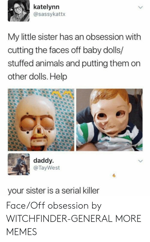 serial killer: katelynn  @sassykattx  My little sister has an obsession with  cutting the faces off baby dolls/  stuffed animals and putting them on  other dolls. Help  daddy  @TayWest  your sister is a serial killer Face/Off obsession by WITCHFlNDER-GENERAL MORE MEMES