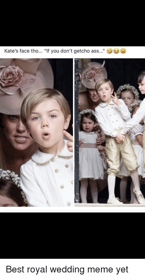 """If You Dont Getcho: Kate's face tho... """"If you don't getcho ass..."""" Best royal wedding meme yet"""