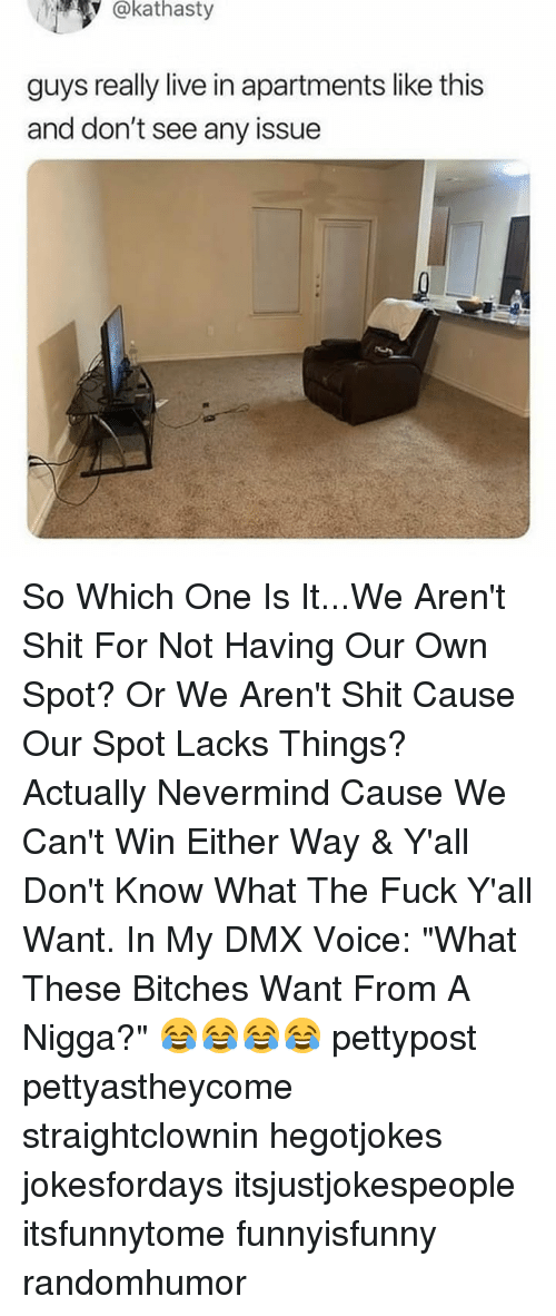 """Fuck Yall: @kathasty  guys really live in apartments like this  and don't see any issue So Which One Is It...We Aren't Shit For Not Having Our Own Spot? Or We Aren't Shit Cause Our Spot Lacks Things? Actually Nevermind Cause We Can't Win Either Way & Y'all Don't Know What The Fuck Y'all Want. In My DMX Voice: """"What These Bitches Want From A Nigga?"""" 😂😂😂😂 pettypost pettyastheycome straightclownin hegotjokes jokesfordays itsjustjokespeople itsfunnytome funnyisfunny randomhumor"""