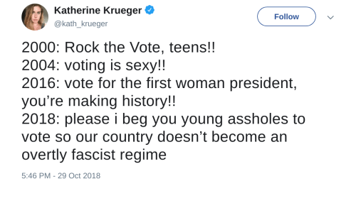 Beg You: Katherine Krueger  @kath_krueger  Follow  2000: Rock the Vote, teens!!  2004: voting is sexy!!  2016: vote for the first woman president,  you're making history!  2018: please i beg you young assholes to  vote so our country doesn't become an  overtly fascist regime  5:46 PM-29 Oct 2018