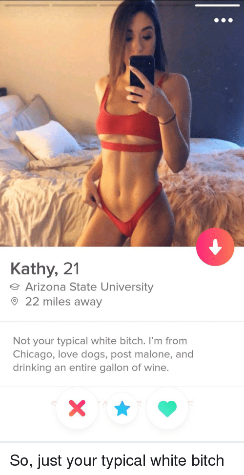 Love Dogs: Kathy, 21  Arizona State University  22 miles away  Not your typical white bitch. I'm from  Chicago, love dogs, post malone, and  drinking an entire gallon of wine So, just your typical white bitch