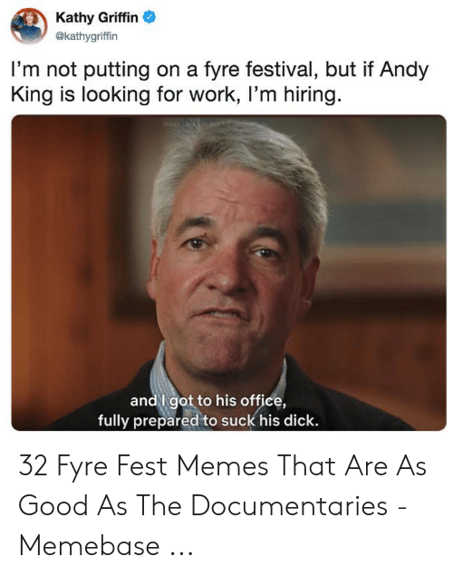 Andy King: Kathy Griffin  @kathygriffin  I'm not putting on a fyre festival, but if Andy  King is looking for work, I'm hiring.  andI got to his office,  fully prepared to suck his dick. 32 Fyre Fest Memes That Are As Good As The Documentaries - Memebase ...