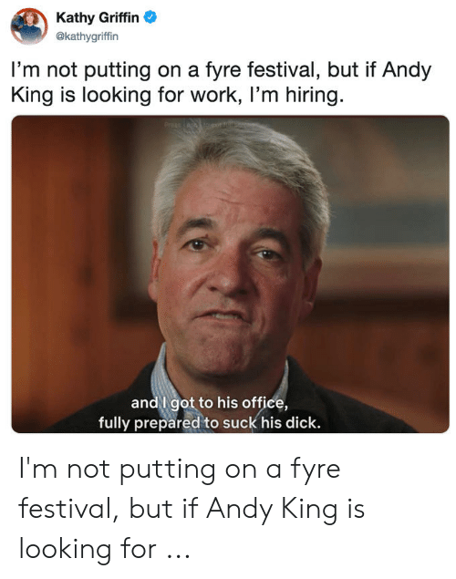 Andy King: Kathy Griffin  @kathygriffin  I'm not putting on a fyre festival, but if Andy  King is looking for work, I'm hiring  CA toexitocco  andgot to his office,  fully prepared to suck his dick I'm not putting on a fyre festival, but if Andy King is looking for ...