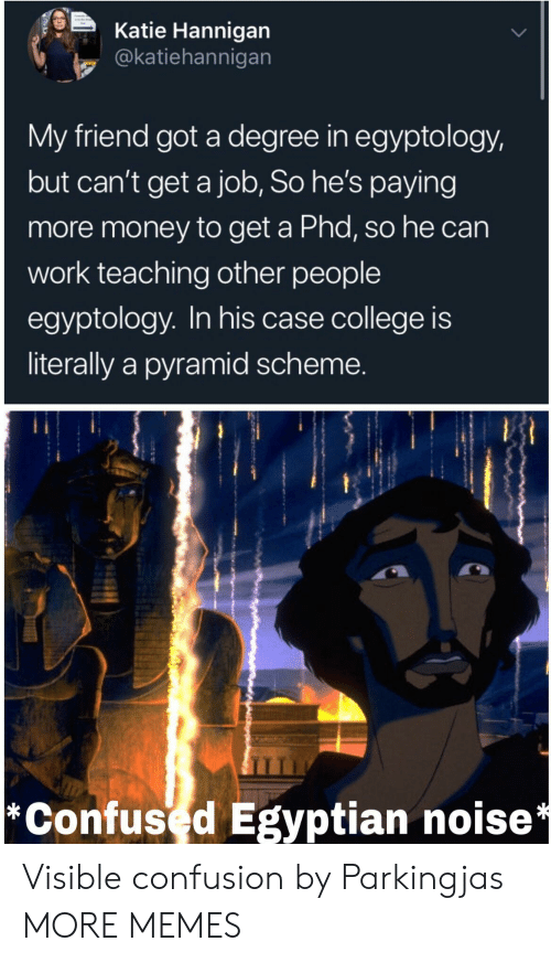 College, Confused, and Dank: Katie Hannigan  @katiehannigan  My friend got a degree in egyptology,  but can't get a job, So he's paying  more money to get a Phd, so he can  work teaching other people  egyptology. In his case college is  literally a pyramid scheme.  *Confused Egyptian noise* Visible confusion by Parkingjas MORE MEMES