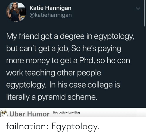 get a job: Katie Hannigan  @katiehannigan  My friend got a degree in egyptology,  but can't get a job, So he's paying  more money to get a Phd, so he can  work teaching other people  egyptology. In his case college is  literally a pyramid scheme.  Uber Humor  Bob Loblaw Law Blog failnation:  Egyptology.