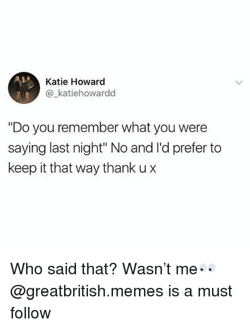"""You Were Saying: Katie Howard  @_katiehowardd  """"Do you remember what you were  saying last night"""" No and l'd prefer to  keep it that way thank u x Who said that? Wasn't me👀 @greatbritish.memes is a must follow"""