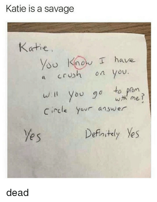 Definitally: Katie is a savage  Katie  know I have.  crush on you  a  will you go to prom  wih me  Circle  your answer  Definitely Ves dead