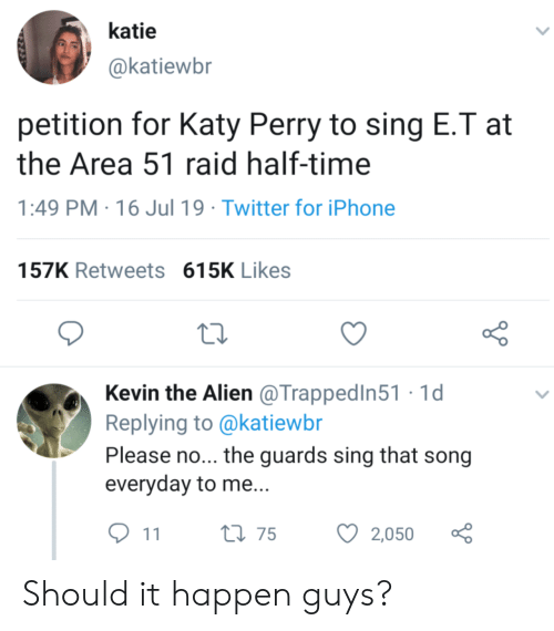 please no: katie  @katiewbr  petition for Katy Perry to sing E.T at  the Area 51 raid half-time  PM 16 Jul 19 Twitter for iPhone  157K Retweets 615K Likes  Kevin the Alien @TrappedIn51 1d  Replying to @katiewbr  Please no... the guards sing that song  everyday to me...  t175  2,050  11 Should it happen guys?