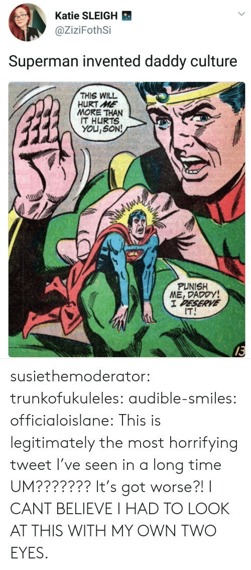 Two Eyes: Katie SLEIGH  @ZiziFothSi  Superman invented daddy culture  THIS WILL  HURT ME  MORE THAN  IT HURTS  YOU,SON!  PUNISH  ME, DADODY  IT  13 susiethemoderator: trunkofukuleles:  audible-smiles:  officialoislane: This is legitimately the most horrifying tweet I've seen in a long time  UM??????? It's got worse?!  I CANT BELIEVE I HAD TO LOOK AT THIS WITH MY OWN TWO EYES.