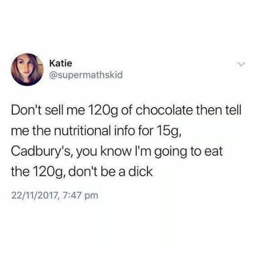 Nutritional: Katie  @supermathskid  Don't sell me 120g of chocolate then tell  me the nutritional info for 15g,  Cadbury's, you know I'm going to eat  the 120g, don't be a dick  22/11/2017, 7:47 pm