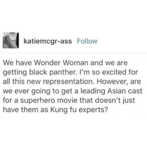Kungs: katiemcgr-ass Follow  We have Wonder Woman and we are  getting black panther. I'm so excited for  all this new representation. However, are  we ever going to get a leading Asian cast  for a superhero movie that doesn't just  have them as Kung fu experts?